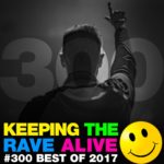 Keeping The Rave Alive Episode 300: Best of 2017